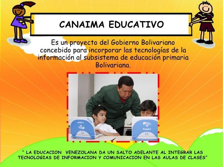 CANAIMA EDUCATIVO          Es un proyecto del Gobierno Bolivariano       concebido para incorporar las tecnologías de la  ...