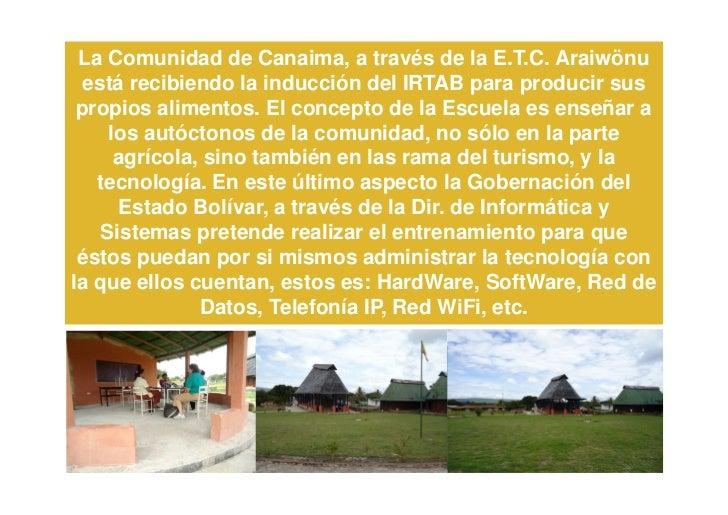La Comunidad de Canaima, a través de la E.T.C. Araiwönu  está recibiendo la inducción del IRTAB para producir sus propios ...