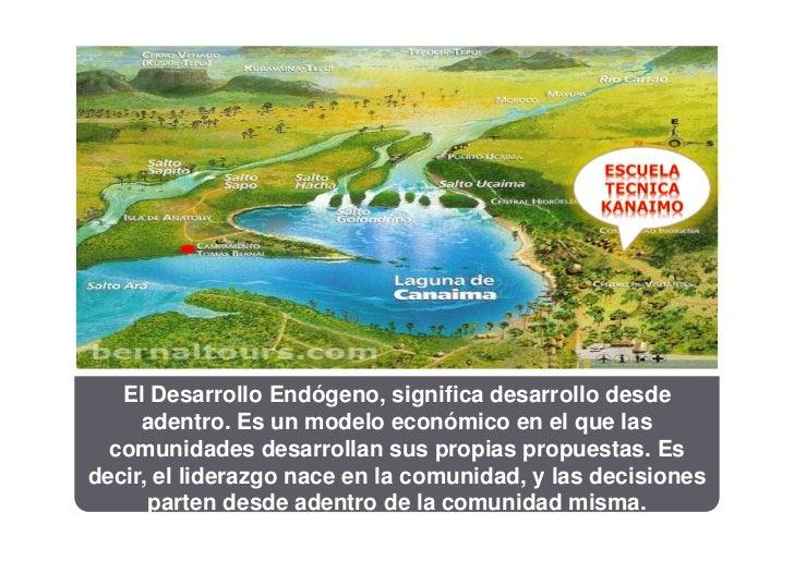 El Desarrollo Endógeno, significa desarrollo desde     adentro. Es un modelo económico en el que las  comunidades desarrol...
