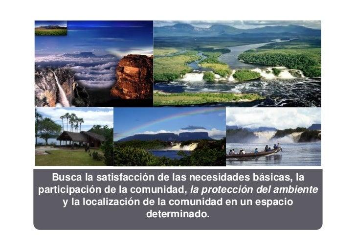 Busca la satisfacción de las necesidades básicas, laparticipación de la comunidad, la protección del ambiente     y la loc...