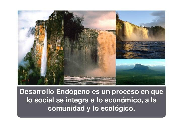 Desarrollo Endógeno es un proceso en que lo social se integra a lo económico, a la        comunidad y lo ecológico.