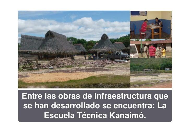 Entre las obras de infraestructura quese han desarrollado se encuentra: La      Escuela Técnica Kanaimó.