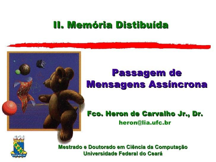 II. Memória Distibuída Passagem de Mensagens Assíncrona Fco. Heron de Carvalho Jr., Dr. heron @ lia.ufc.br