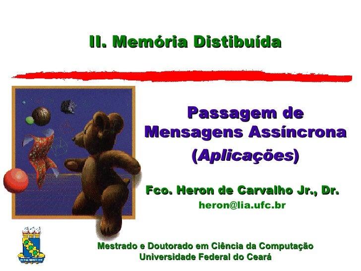 II. Memória Distibuída Passagem de Mensagens Assíncrona ( Aplica ções ) Fco. Heron de Carvalho Jr., Dr. [email_address]
