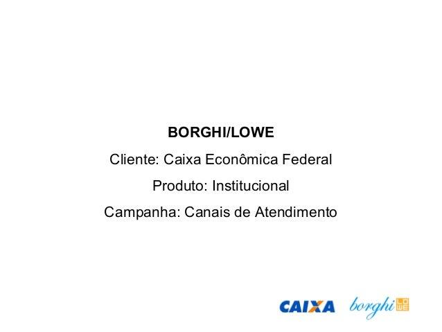 BORGHI/LOWE Cliente: Caixa Econômica Federal Produto: Institucional Campanha: Canais de Atendimento