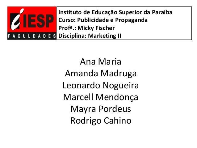 Instituto de Educação Superior da ParaíbaCurso: Publicidade e PropagandaProfª.: Micky FischerDisciplina: Marketing II     ...