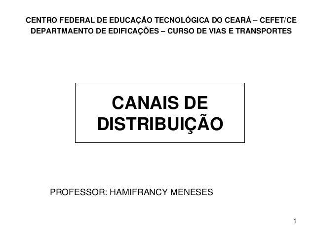 1 CANAIS DE DISTRIBUIÇÃO PROFESSOR: HAMIFRANCY MENESES CENTRO FEDERAL DE EDUCAÇÃO TECNOLÓGICA DO CEARÁ – CEFET/CE DEPARTMA...