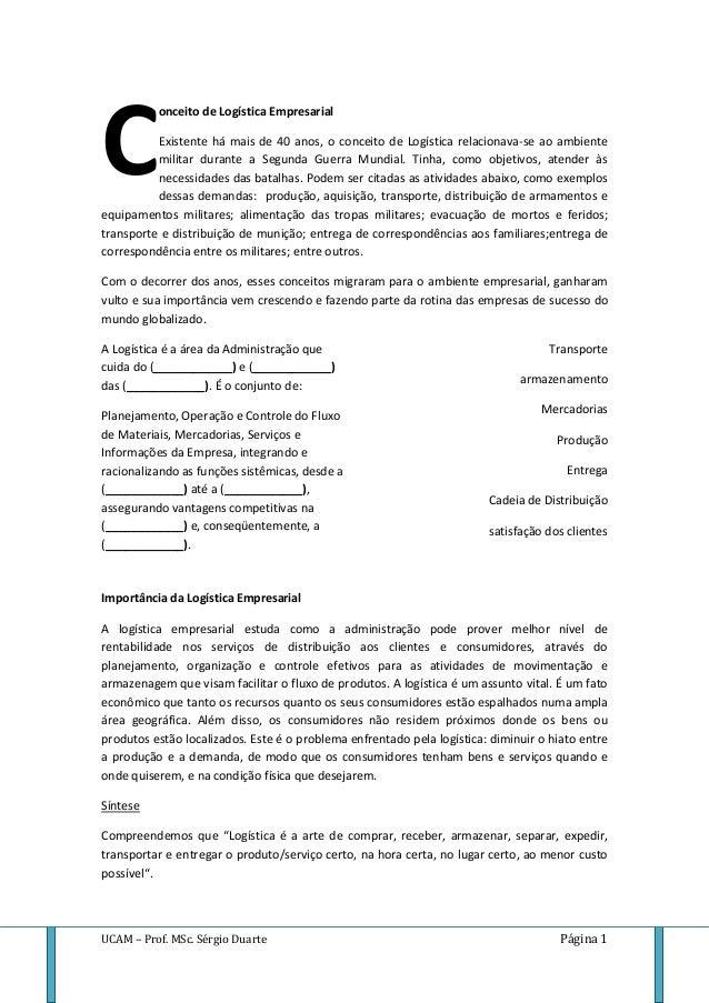 UCAM – Prof. MSc. Sérgio Duarte Página 1 onceito de Logística Empresarial Existente há mais de 40 anos, o conceito de Logí...
