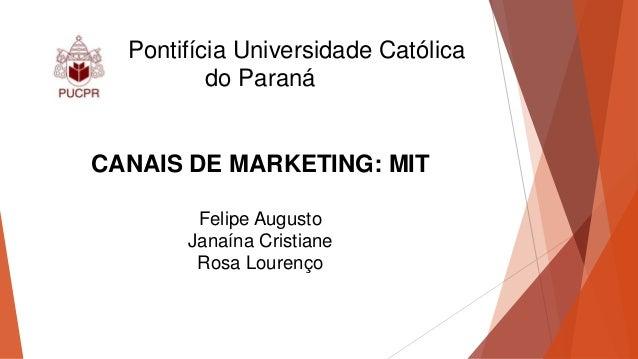 Pontifícia Universidade Católica do Paraná CANAIS DE MARKETING: MIT Felipe Augusto Janaína Cristiane Rosa Lourenço