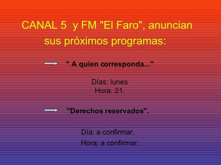"""CANAL 5  y FM """"El Faro"""", anuncian sus próximos programas:   """" A quien corresponda...""""  Días: lunes Ho..."""