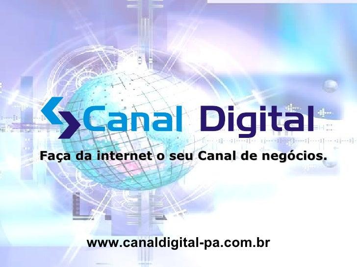 Faça da internet o seu Canal de negócios. www.canaldigital-pa.com.br