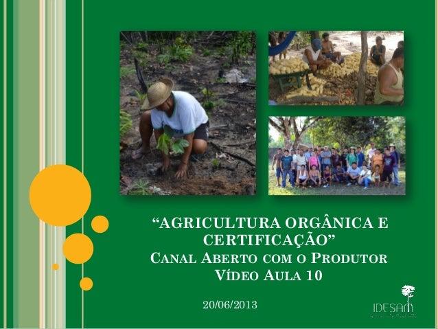 """""""AGRICULTURA ORGÂNICA E CERTIFICAÇÃO"""" CANAL ABERTO COM O PRODUTOR VÍDEO AULA 10 20/06/2013"""