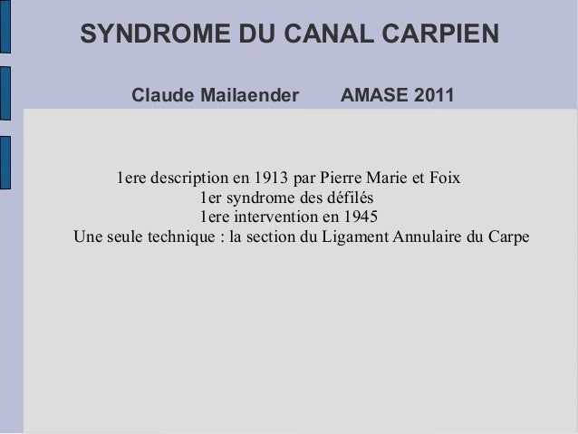 SYNDROME DU CANAL CARPIEN       Claude Mailaender            AMASE 2011     1ere description en 1913 par Pierre Marie et F...