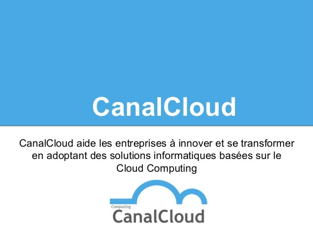 CanalCloud CanalCloud aide les entreprises à innover et se transformer en adoptant des solutions informatiques basées sur ...