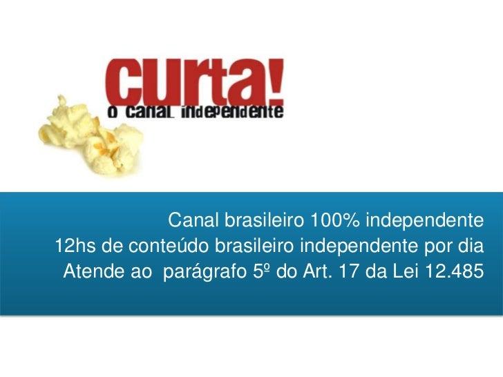 Canal brasileiro 100% independente12hs de conteúdo brasileiro independente por dia Atende ao parágrafo 5º do Art. 17 da Le...