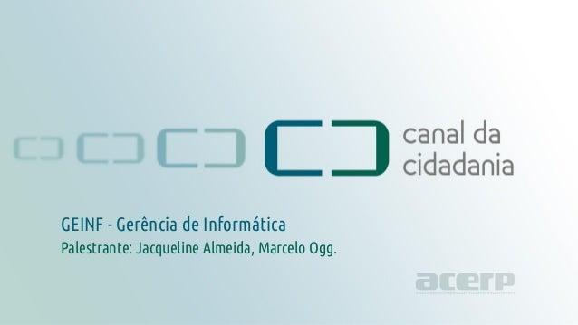 GEINF - Gerência de Informática canaldacidadania.org.br GEINF - Gerência de Informática Palestrante: Jacqueline Almeida, M...