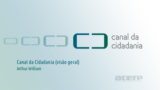 Título da apresentação canaldacidadania.org.br Canal da Cidadania (visão geral) Arthur William