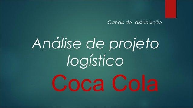 Canais de distribuição  Análise de projeto logístico  Coca Cola