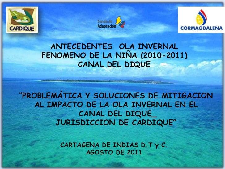 """ANTECEDENTES  OLA INVERNAL <br />FENOMENO DE LA NIÑA (2010-2011) <br />CANAL DEL DIQUE<br />""""PROBLEMÁTICA Y SOLUCIONES DE ..."""