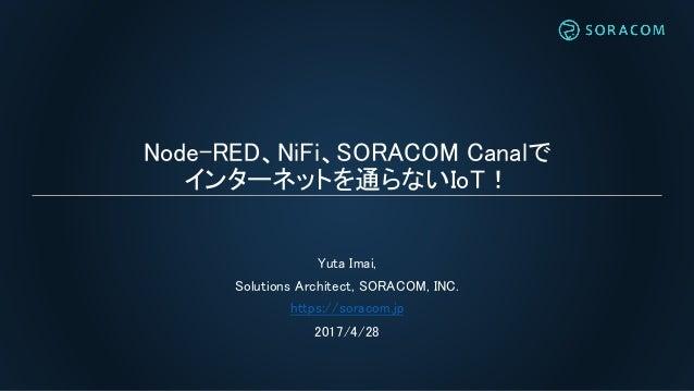 Node-RED、NiFi、SORACOM Canalで インターネットを通らないIoT! Yuta Imai, Solutions Architect, SORACOM, INC. https://soracom.jp 2017/4/28