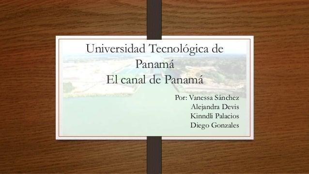 Universidad Tecnológica de Panamá El canal de Panamá Por: Vanessa Sánchez Alejandra Devis Kinndli Palacios Diego Gonzales