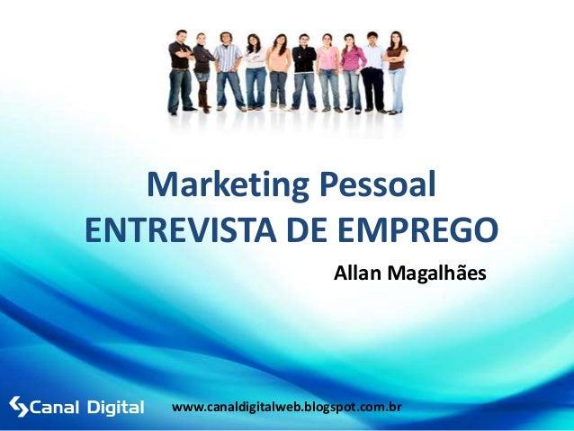 Marketing PessoalENTREVISTA DE EMPREGO                            Allan Magalhães    www.canaldigitalweb.blogspot.com.br