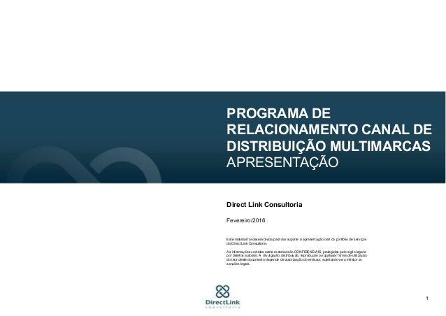 1 PROGRAMA DE RELACIONAMENTO CANAL DE DISTRIBUIÇÃO MULTIMARCAS APRESENTAÇÃO Direct Link Consultoria Fevereiro/2016 Este ma...