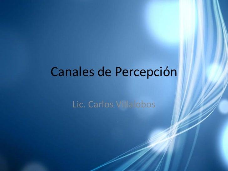 Canales de Percepción     Lic. Carlos Villalobos