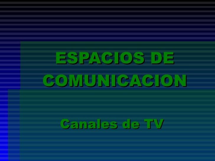 ESPACIOS DE COMUNICACION Canales de TV