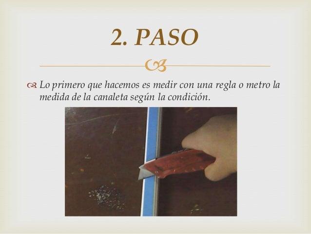   Lo primero que hacemos es medir con una regla o metro la medida de la canaleta según la condición. 2. PASO