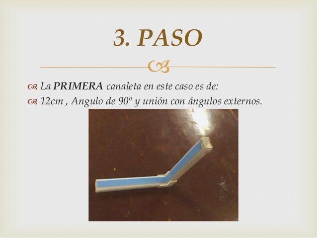   La PRIMERA canaleta en este caso es de:  12cm , Angulo de 90º y unión con ángulos externos. 3. PASO