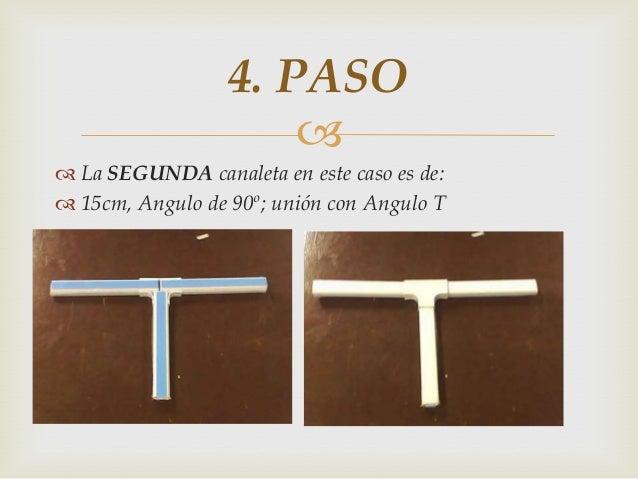   La SEGUNDA canaleta en este caso es de:  15cm, Angulo de 90º; unión con Angulo T 4. PASO