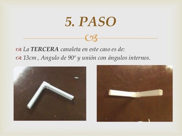   La TERCERA canaleta en este caso es de:  13cm , Angulo de 90º y unión con ángulos internos. 5. PASO