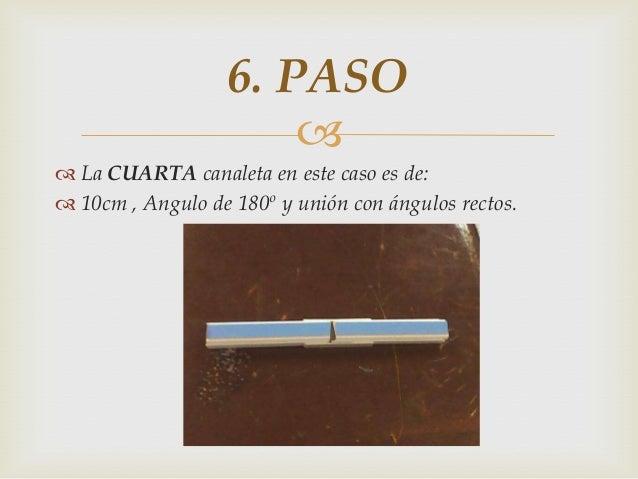   La CUARTA canaleta en este caso es de:  10cm , Angulo de 180º y unión con ángulos rectos. 6. PASO