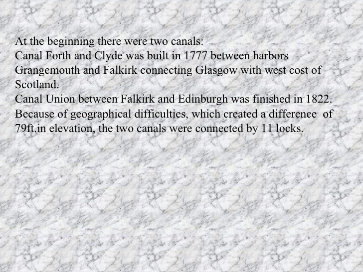 At the beginning there were two canals: Canal Forth and Clyde was built in 1777 between harbors Grangemouth and Falkirk co...