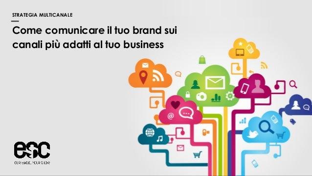 Come comunicare il tuo brand sui canali più adatti al tuo business STRATEGIA MULTICANALE
