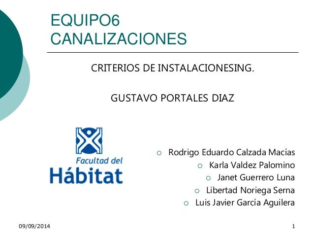 EQUIPO6  CANALIZACIONES  CRITERIOS DE INSTALACIONESING.  GUSTAVO PORTALES DIAZ   Rodrigo Eduardo Calzada Macías   Karla ...