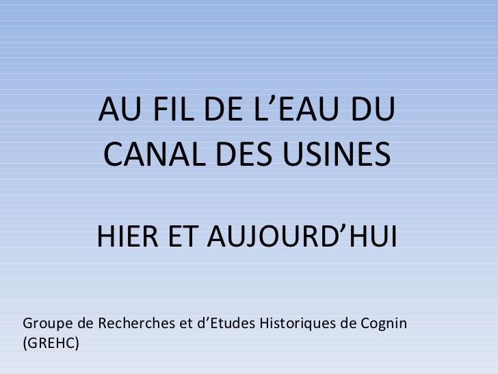 AU FIL DE L'EAU DU CANAL DES USINES HIER ET AUJOURD'HUI Groupe de Recherches et d'Etudes Historiques de Cognin (GREHC)
