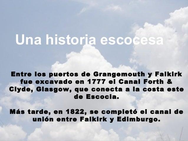 Una historia escocesaEntre los puertos de Grangemouth y Falkirk   fue excavado en 1777 el Canal Forth &Clyde, Glasgow, que...