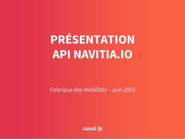 PRÉSENTATION API NAVITIA.IO Fabrique des mobilités - Juin 2015