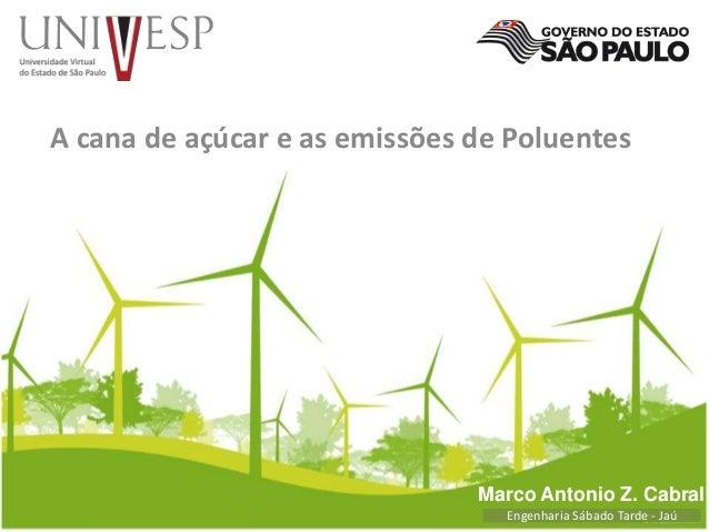 A cana de açúcar e as emissões de Poluentes  Marco Antonio Z. Cabral  Engenharia Sábado Tarde - Jaú