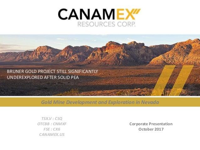 TSX-V:CSQ | OTCBB:CNMXF | FSE:CX6 | CANAMEX.US Corporate Presentation October 2017 TSX.V : CSQ OTCBB : CNMXF FSE : CX6 CAN...