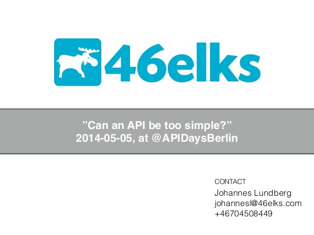"46elks CONTACT Johannes Lundberg johannesl@46elks.com +46704508449 ""Can an API be too simple?""! 2014-05-05, at @APIDaysBer..."