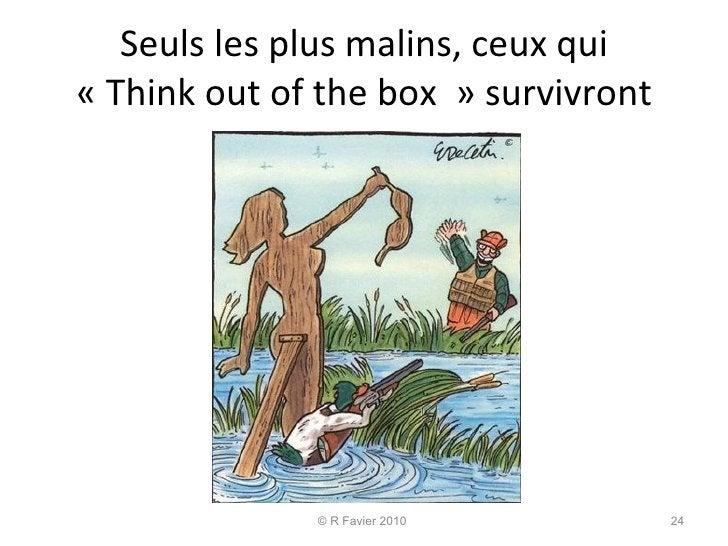 Seuls les plus malins, ceux qui «Think out of the box»survivront © R Favier 2010