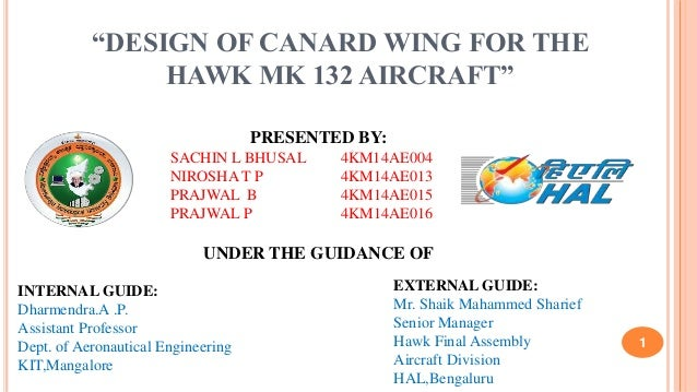 """DESIGN OF CANARD WING FOR THE HAWK MK 132 AIRCRAFT"" PRESENTED BY: SACHIN L BHUSAL 4KM14AE004 NIROSHA T P 4KM14AE013 PRAJW..."