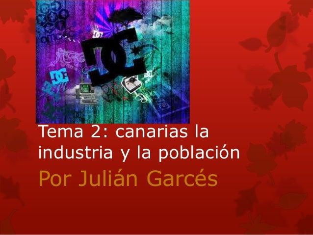 Tema 2: canarias la industria y la población  Por Julián Garcés