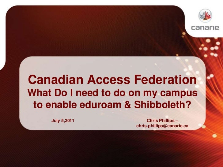 Canadian Access Federation<br />What Do I need to do on my campus to enable eduroam & Shibboleth?<br />July 5,2011<br />Ch...