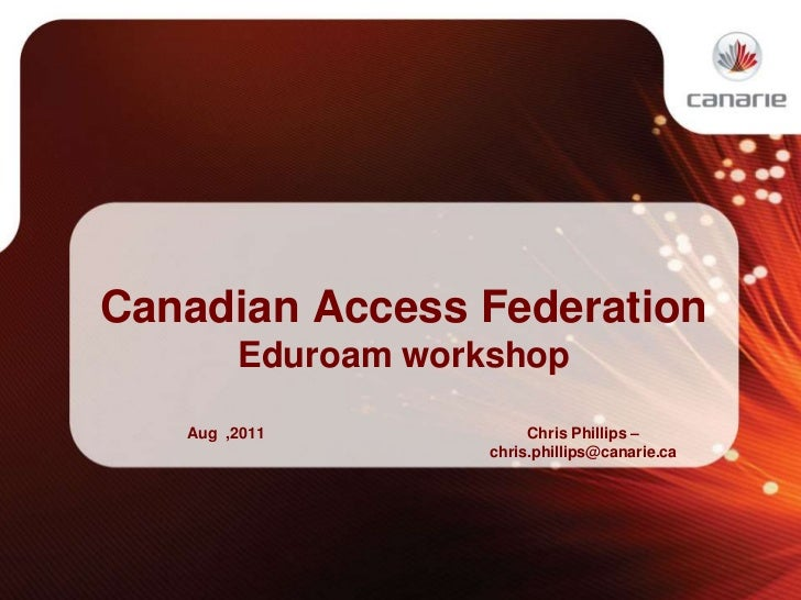 Canadian Access Federation<br />Eduroam workshop<br />Aug  ,2011<br />Chris Phillips –chris.phillips@canarie.ca<br />
