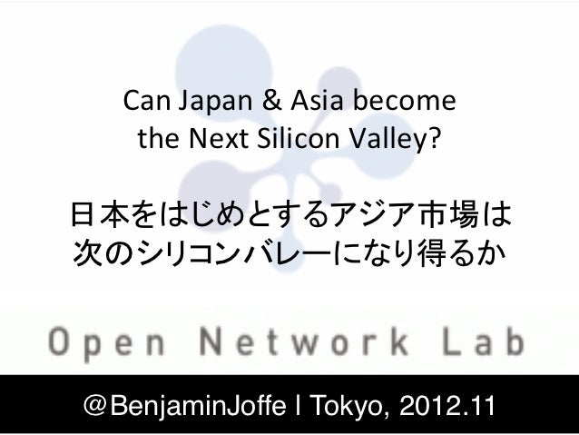 Can	  Japan	  &	  Asia	  become	     the	  Next	  Silicon	  Valley?	                      	  日本をはじめとするアジア市場は	  次のシリコンバレーにな...