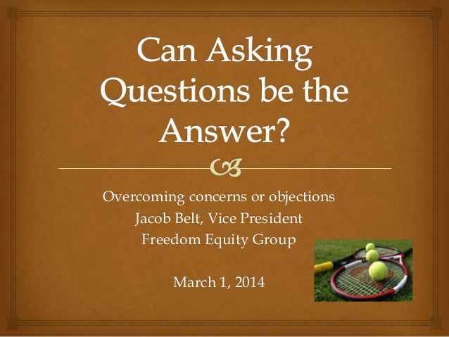Overcoming concerns or objections Jacob Belt, Vice President Freedom Equity Group  March 1, 2014